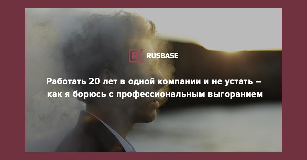 Работать 20 лет в одной компании и не устать – как я борюсь с профессиональным выгоранием | Rusbase