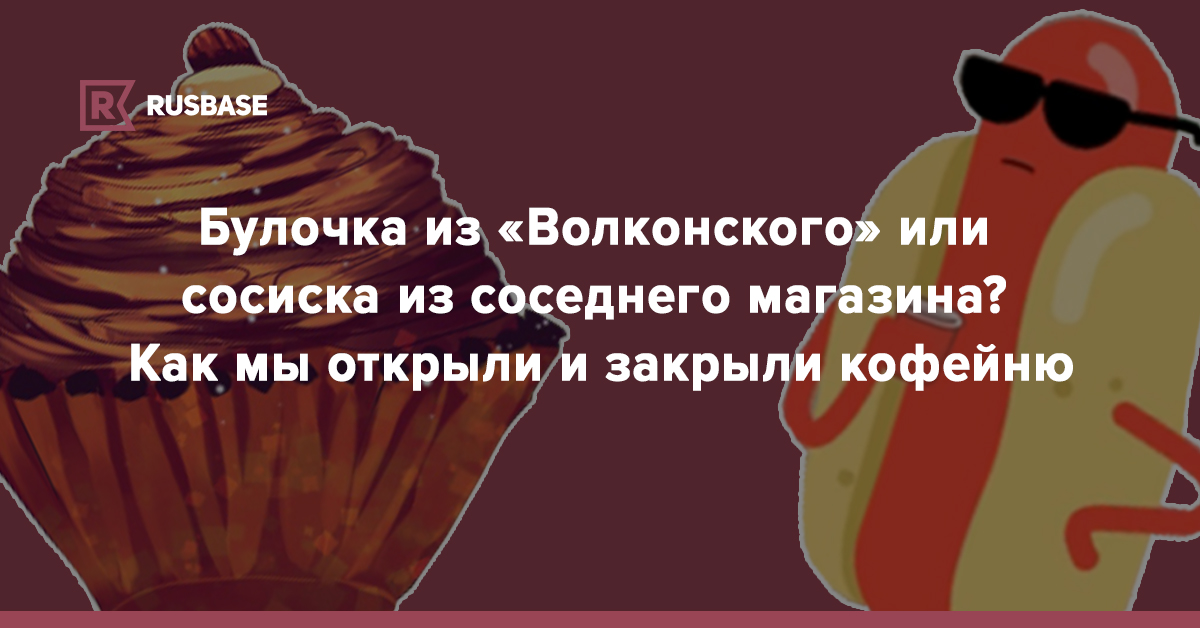 Булочка из «Волконского» или сосиска из соседнего магазина? Как мы открыли и закрыли кофейню | Rusbase