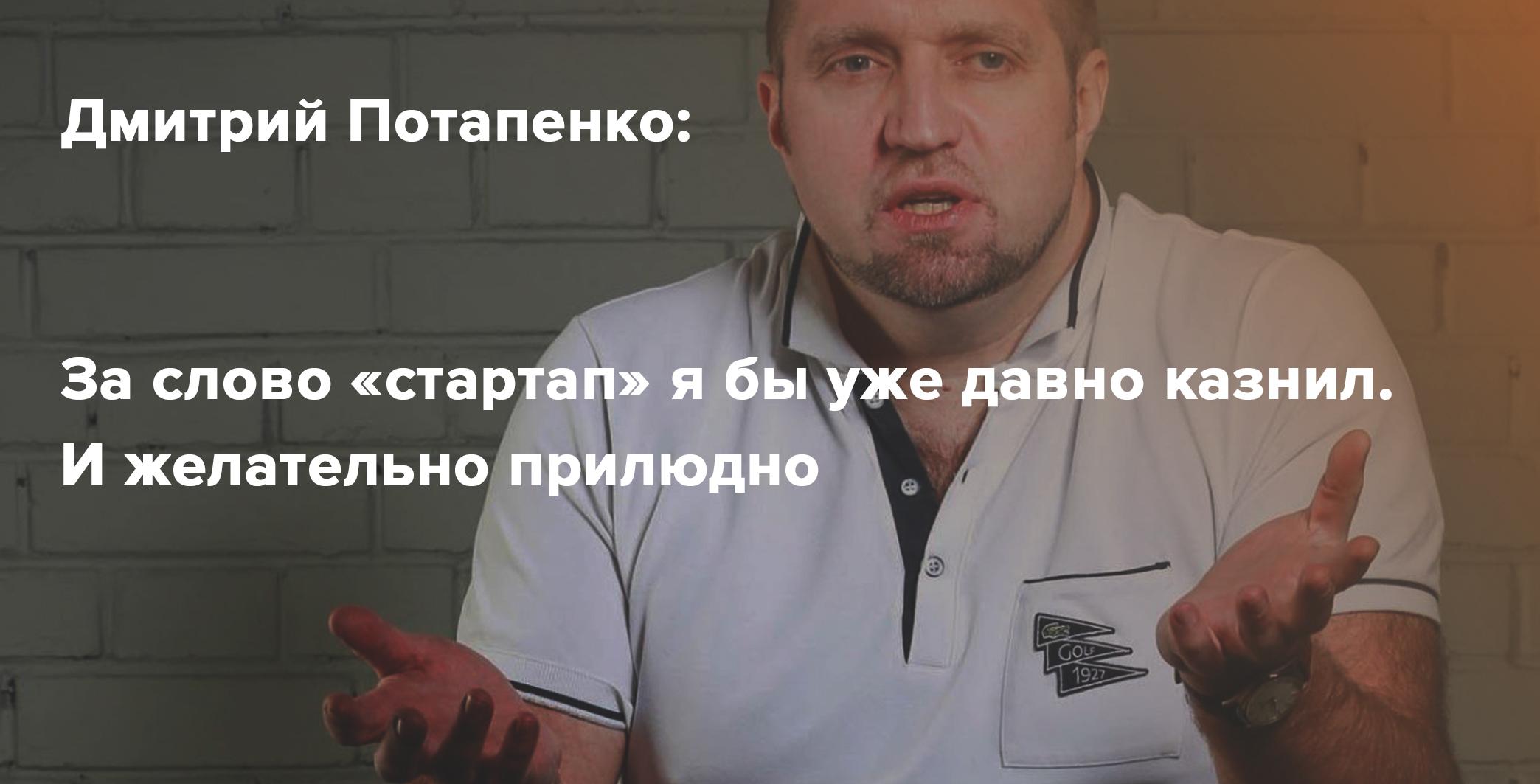 Дмитрий Потапенко: за слово «стартап» я бы уже казнил давно — и желательно прилюдно