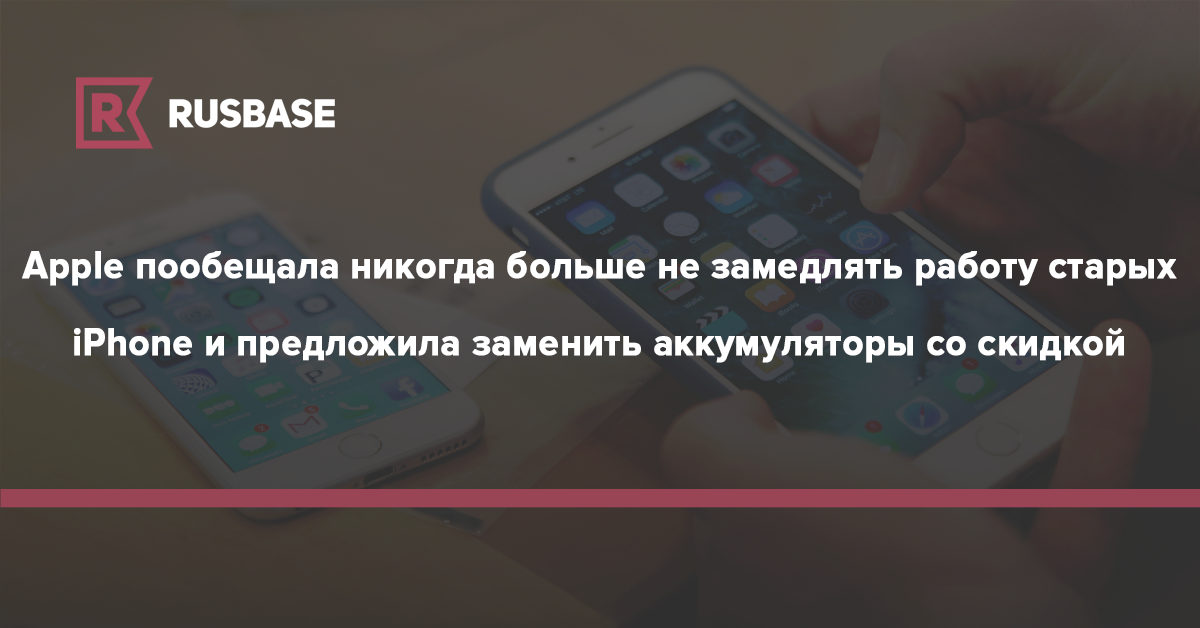 Apple пообещала никогда больше не замедлять работу старых iPhone и предложила заменить аккумуляторы со скидкой | Rusbase