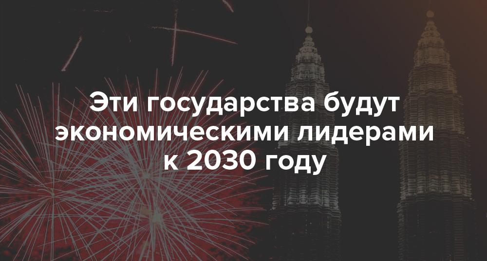 Эти государства будут экономическими лидерами к 2030 году | Rusbase
