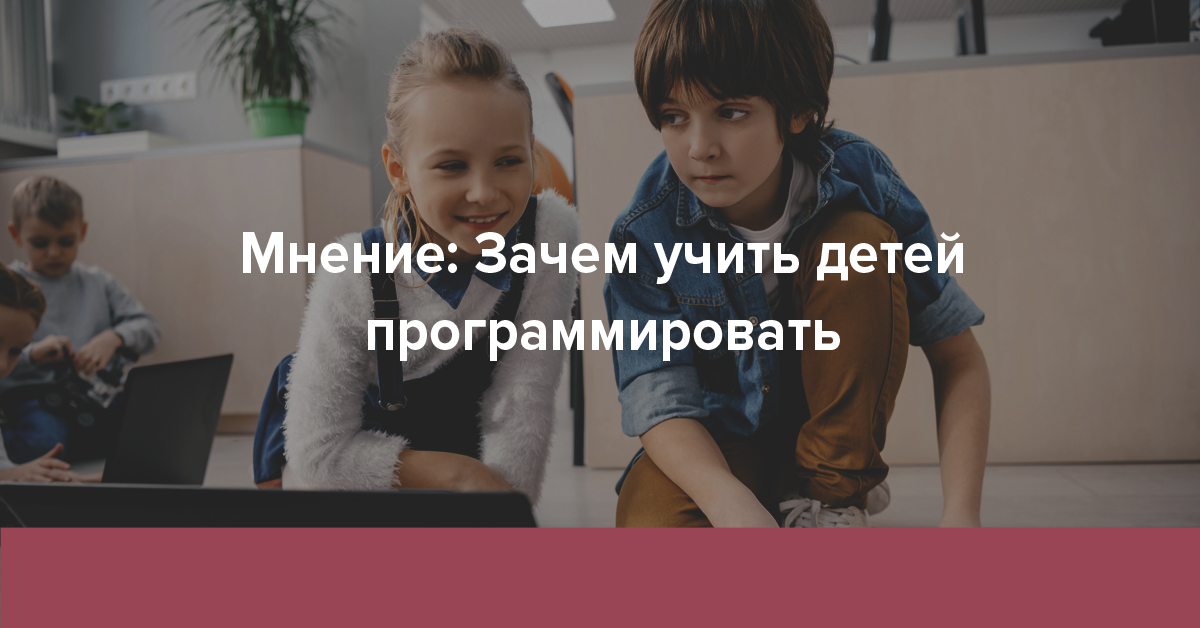 Мнение: Зачем учить детей программировать | Rusbase