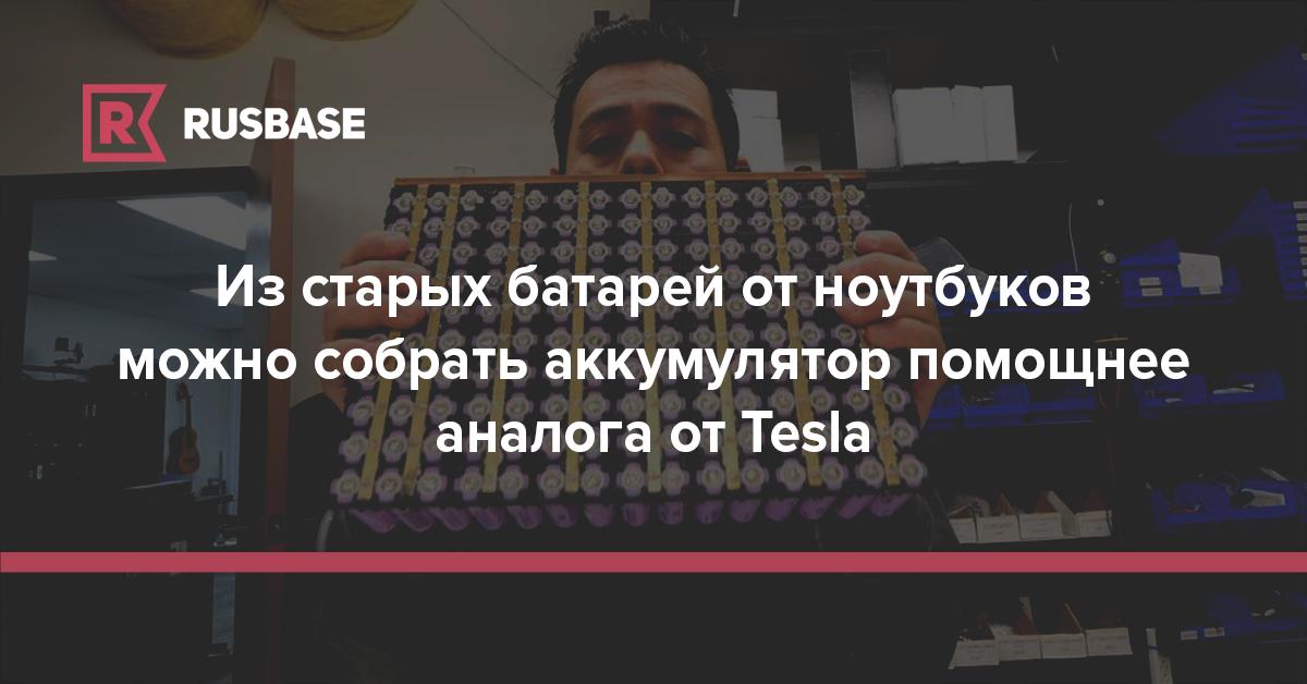 Из старых батарей от ноутбуков можно собрать аккумулятор помощнее аналога от Tesla | Rusbase