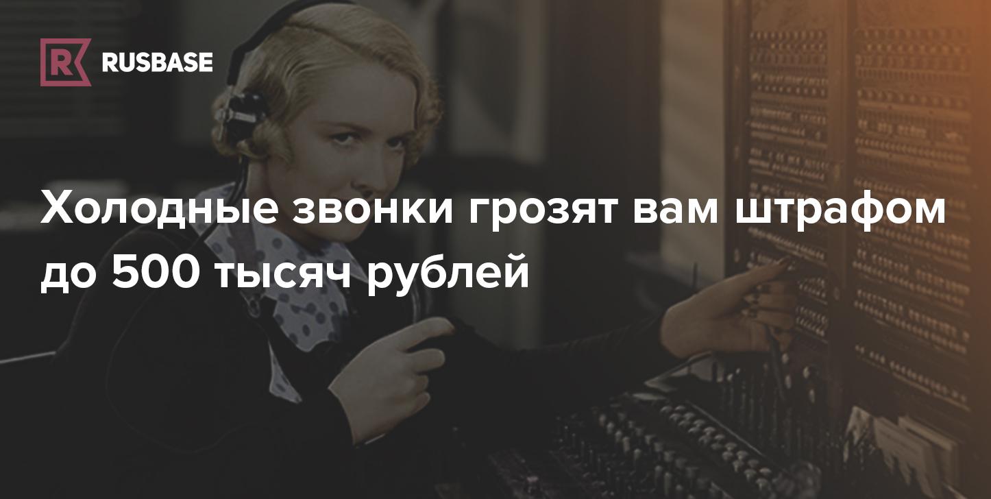 Холодные звонки грозят вам штрафом до 500 тысяч рублей. Как себя обезопасить? | Rusbase