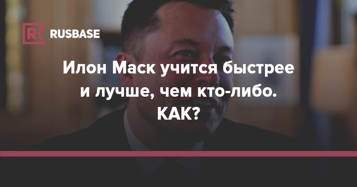 Илон Маск учится быстрее и лучше, чем кто-либо | Rusbase