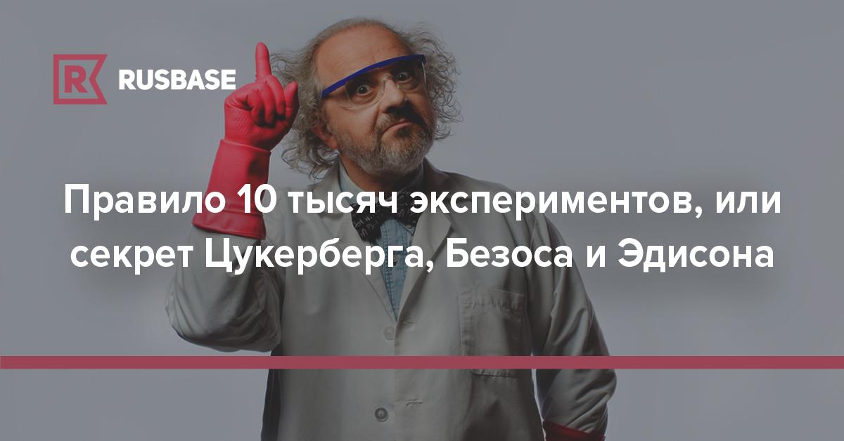 Правило 10 тысяч экспериментов, или секрет Цукерберга, Безоса и Эдисона | Rusbase