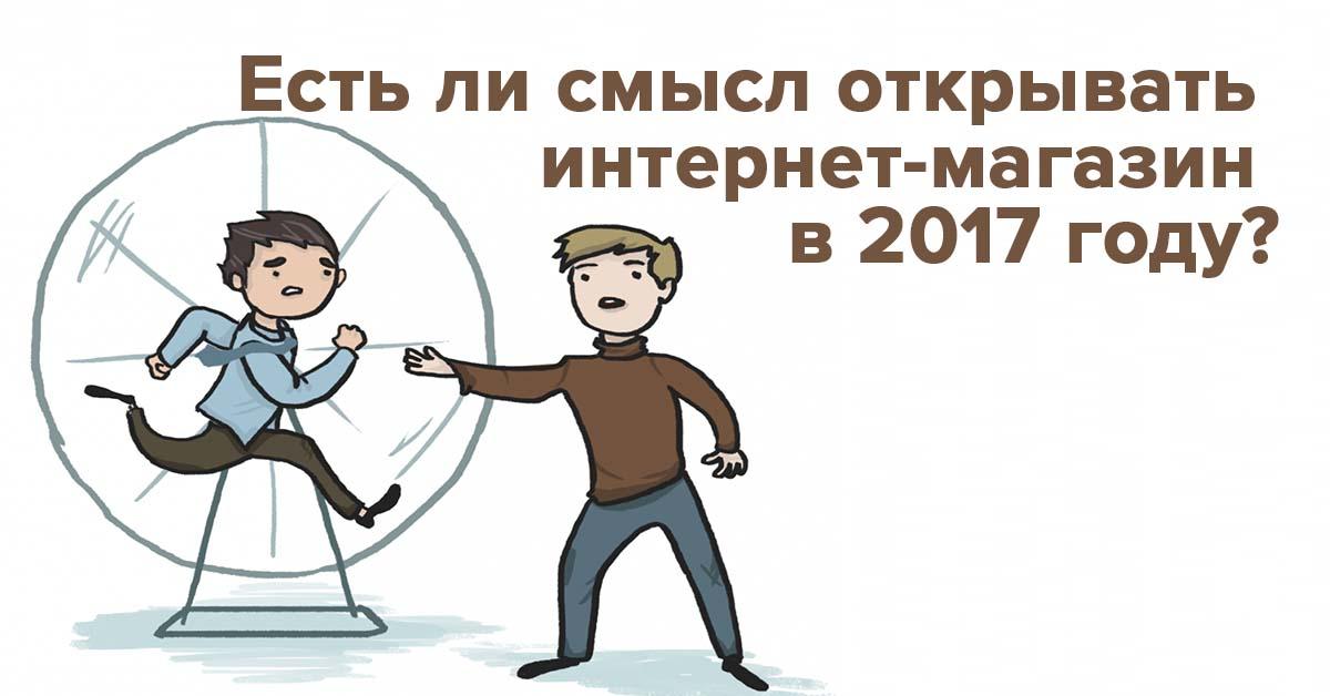 Дайте шанс новичку: есть ли смысл открывать интернет-магазин в 2017 году? | Rusbase