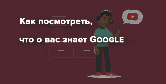 Как посмотреть, что о вас знает Google