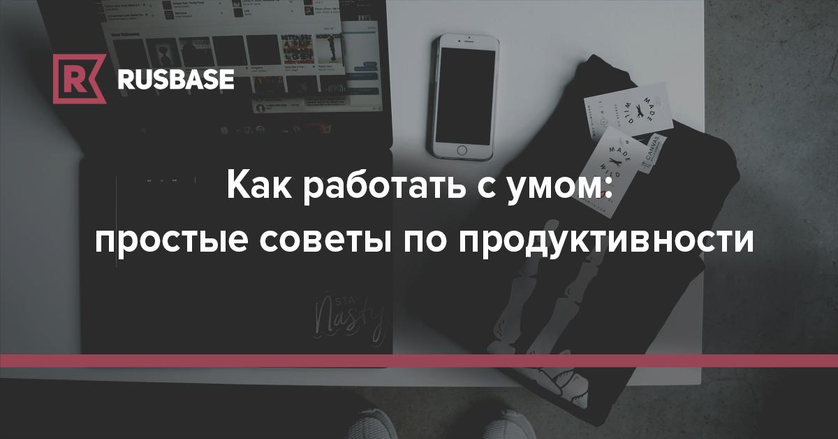 Как работать с умом: простые советы по продуктивности | Rusbase
