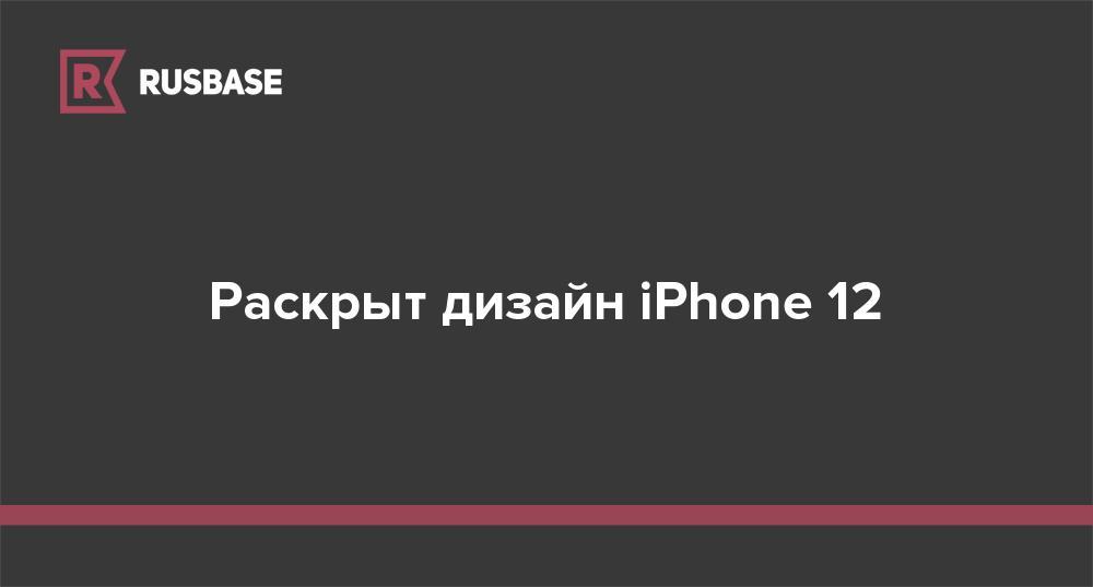 Раскрыт дизайн iPhone 12 - rb.ru
