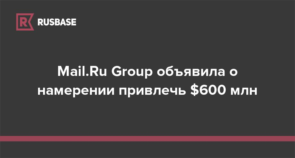 Mail.Ru Group объявила о намерении привлечь $600 млн
