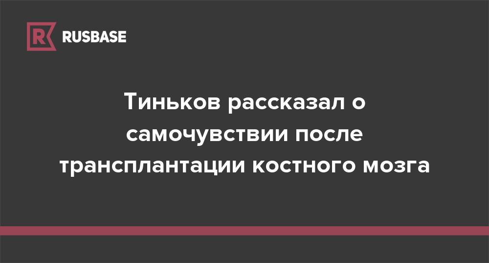 Тиньков рассказал о самочувствии после трансплантации костного мозга