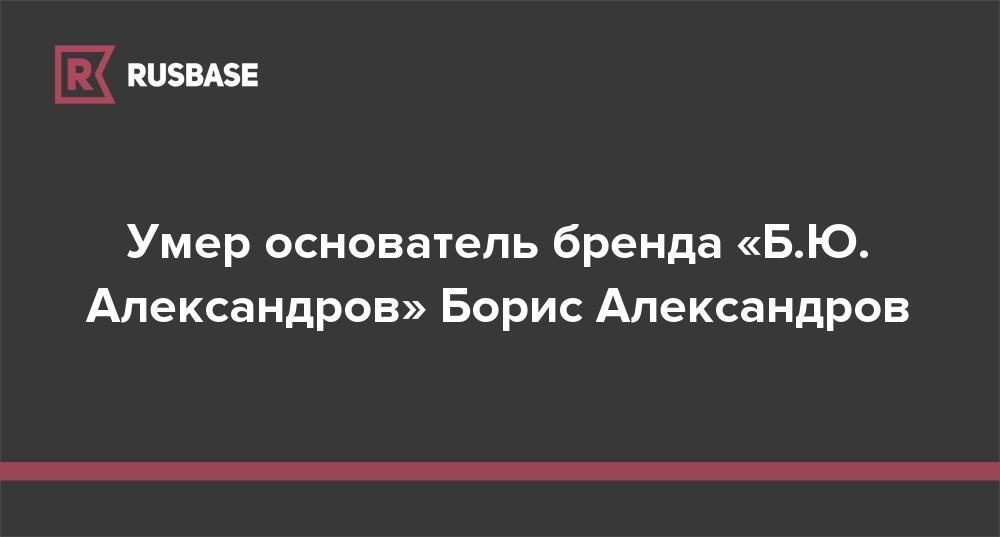 Умер основатель бренда «Б.Ю. Александров» Борис Александров
