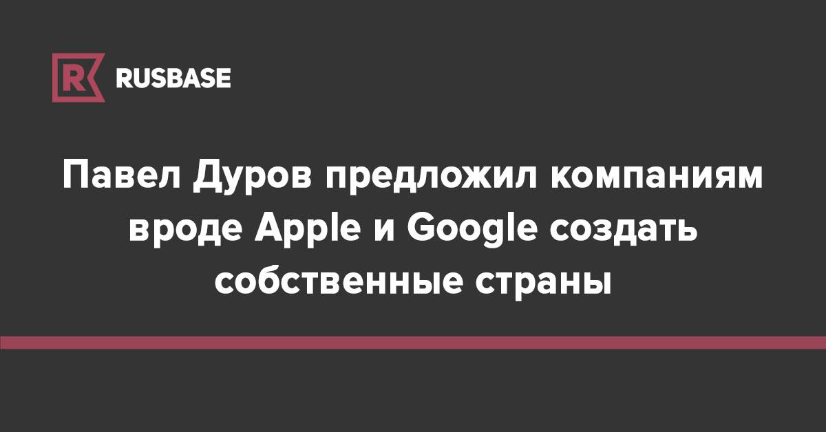 Павел Дуров предложил компаниям вроде Apple и Google создать собственные страны | Rusbase