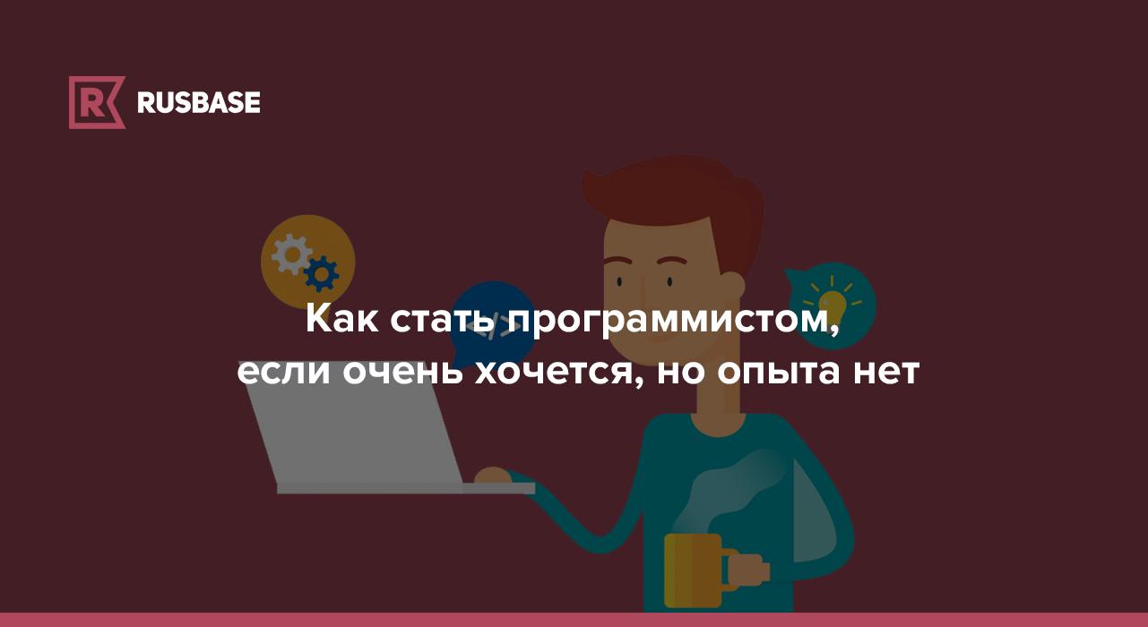 Как стать программистом, если очень хочется, но опыта нет | Rusbase
