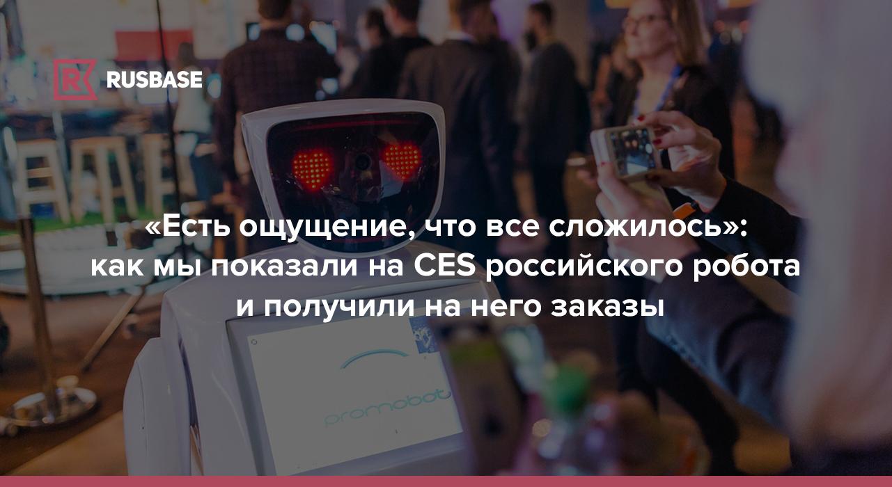 «Есть ощущение, что все сложилось»: как мы показали на CES российского робота и получили на него заказы | Rusbase