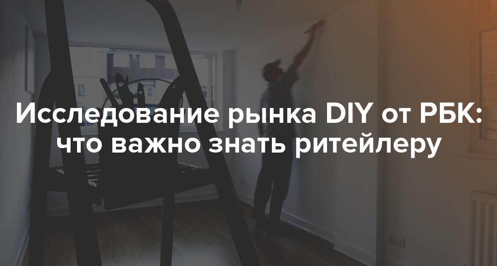 Исследование рынка DIY от РБК: что важно знать ритейлеру | Rusbase