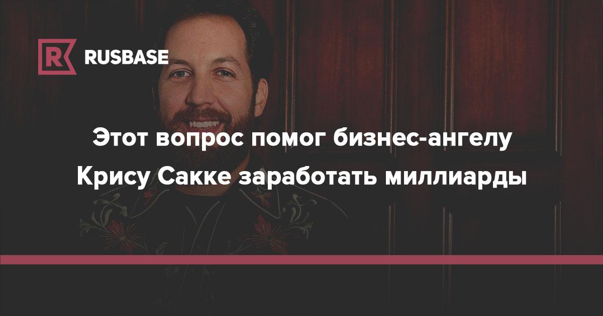 Этот вопрос помог бизнес-ангелу Крису Сакке заработать миллиарды   Rusbase
