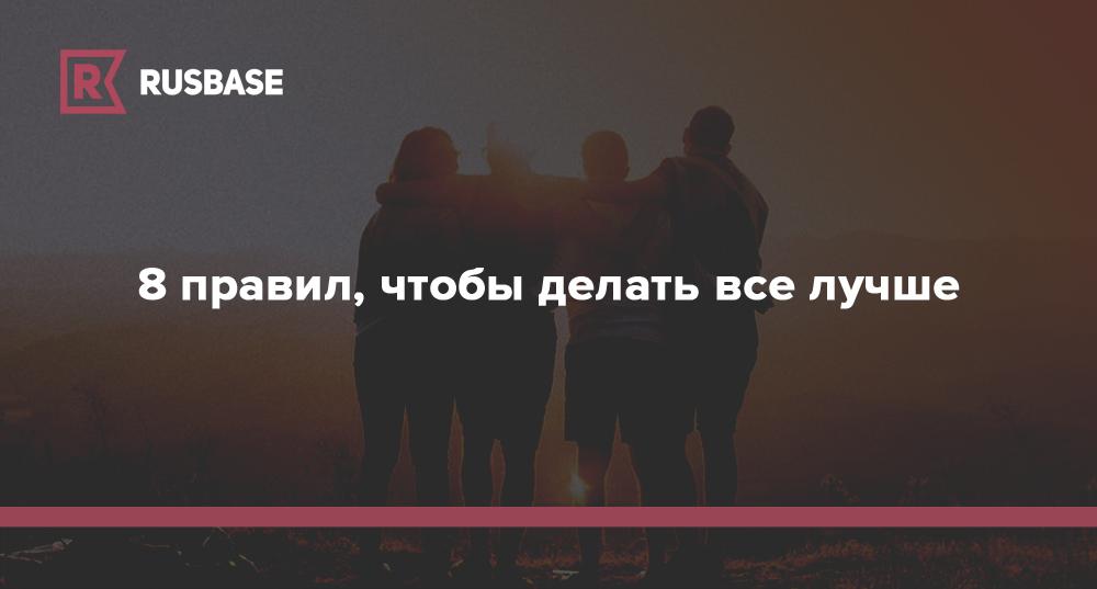 8 правил, чтобы делать все что угодно лучше   Rusbase