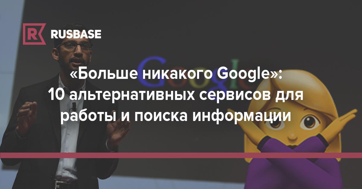 «Больше никакого Google»: 10 альтернативных сервисов для работы, общения и поиска информации | Rusbase