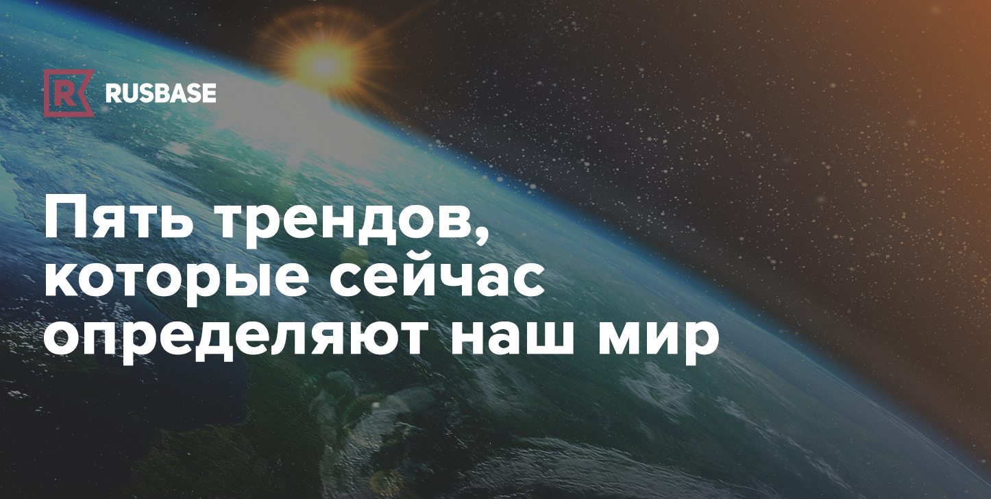 Пять трендов, которые сейчас определяют наш мир | Rusbase