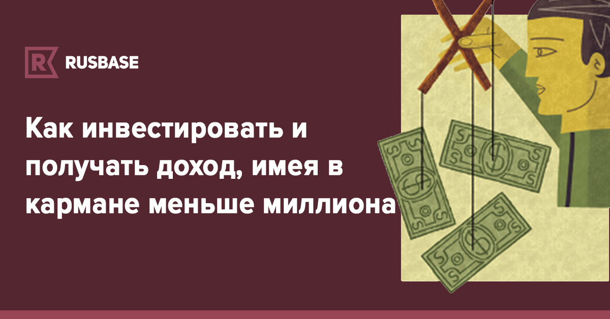 Как инвестировать и получать доход, имея в кармане меньше миллиона   Rusbase