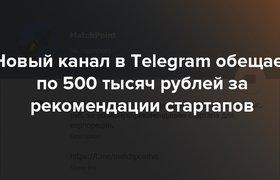 Новый канал в Telegram обещает до 500 тысяч рублей за рекомендации стартапов